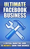 Ultimate Facebook Business: A Critical Marketing Guide To Instantly Grow Your Business