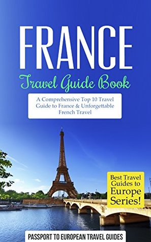 France: A Comprehensive Top Ten Travel Guide to France & Unforgettable French Travel (Best Travel Guides to Europe Series Book 14)