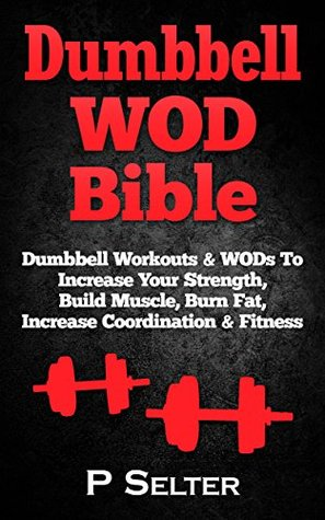 Dumbbell WOD Bible: Dumbbell Workouts & WODs To Increase Your