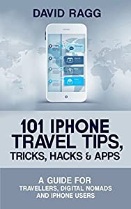101 iPhone Travel Tips, Tricks, Hacks and Apps (2017 Edition): A Guide for Travellers, Digital Nomads, and iPhone Users