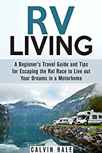 RV Living: A Beginner's Travel Guide and Tips for Escaping the Rat Race to Live out Your Dreams in a Motorhome (Self Sustainable Living)