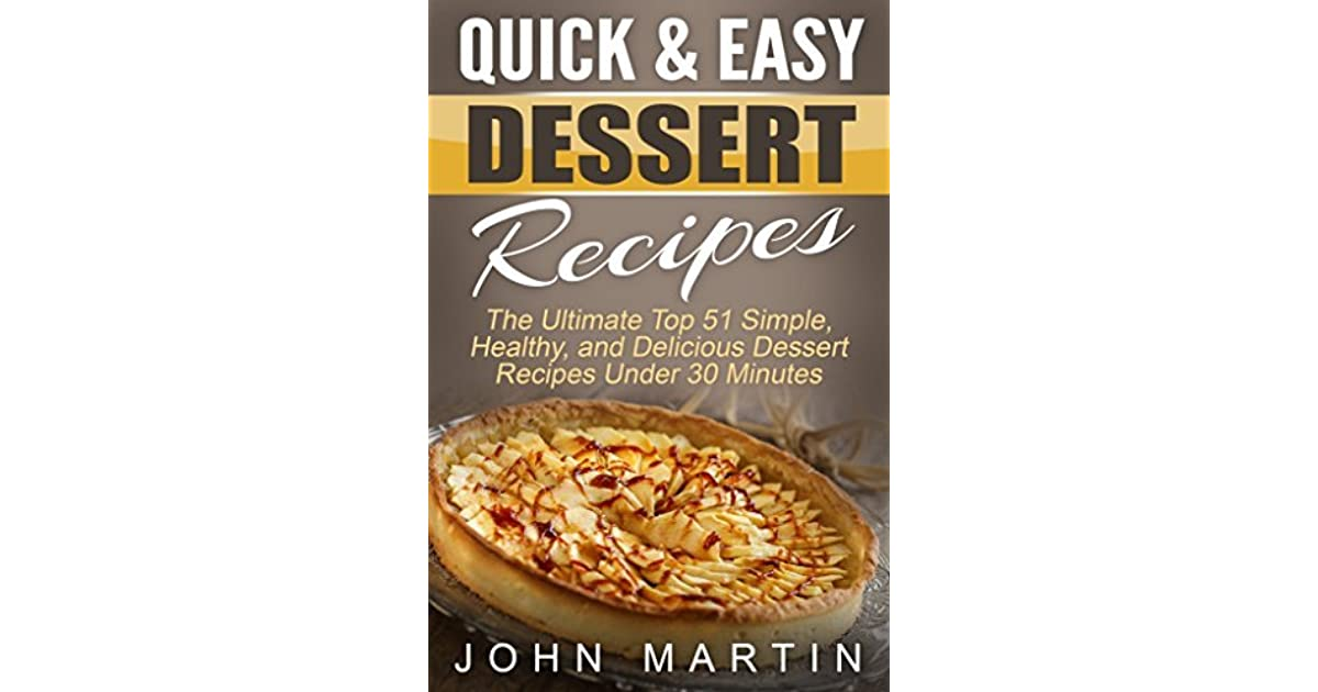 Quick Easy Dessert Recipes The Ultimate Top 51 Simple Healthy And Delicious Dessert Recipes Under 30 Minutes By John Martin