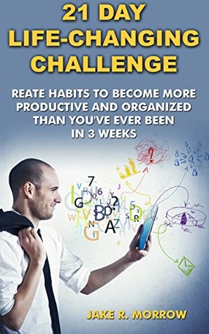 21 Day Life-Changing Challenge: Create Habits To Become More Productive And Organized Than You've Ever Been In 3 Weeks: (Creating Habits, DIY Hacks & Home ... And Strategies to Become More Productive)