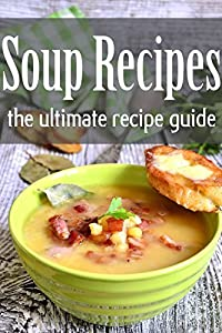 Soup Recipes: The Ultimate Recipe Guide