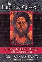 The Hidden Gospel: Decoding the Spiritual Message of the Aramaic Jesus
