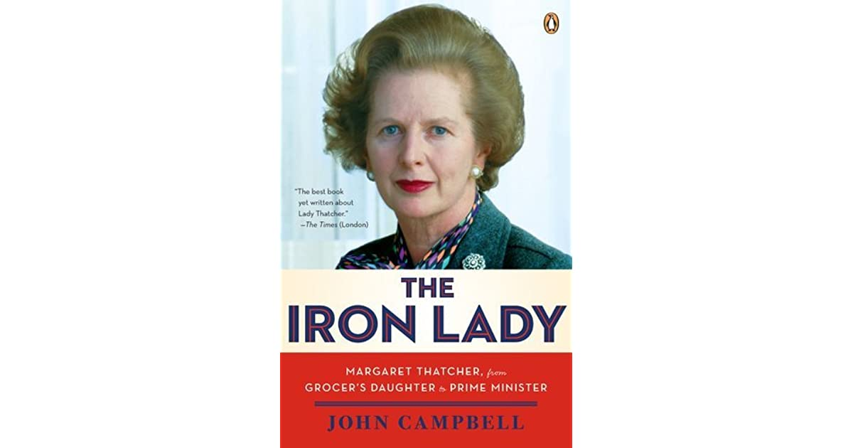 The Iron Lady Margaret Thatcher From Grocer S Daughter To Prime Minister By John Campbell