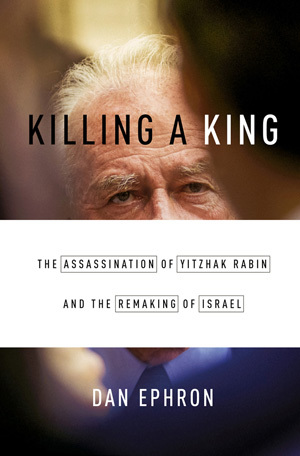 Killing a King The Assassination of Yitzhak Rabin and the Remaking of Israel