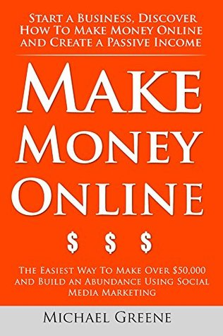 How To Make Money Online: Start A Business. Discover How to Make Money Online & Create a Passive Income (The Easiest Way To Make Over $50,000 And Build ... & Create a Passive Income Series Book 1)