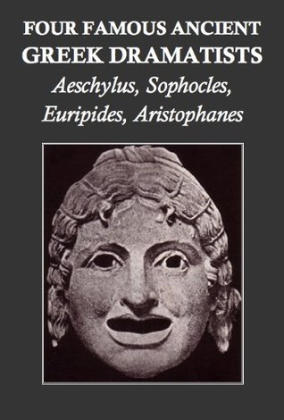 Four Famous Ancient Greek Dramatists: Aeschylus, Sophocles, Euripides, Aristophanes (Annotated)