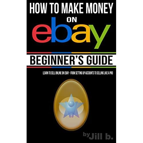 How To Make Money On Ebay Beginner S Guide Learn To Sell Online On Ebay From Setting Up Accounts To Selling Like A Pro By Jill B