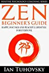 Zen: Beginner's Guide: Happy, Peaceful and Focused Lifestyle for Everyone (Buddhism, Meditation, Mindfulness, Success) (Positive Psychology Coaching Series Book 7)