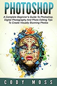 Photoshop: A Complete Beginner's Guide To Photoshop, Digital Photography And Photo Editing Tips To Create Visually Stunning Photos (Graphic Design, Digital Photography, Photoshop CC)