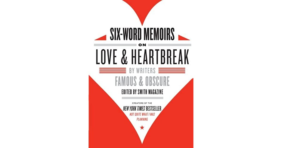 Six Word Memoirs On Love And Heartbreak By Writers Famous And Obscure By Larry Smith