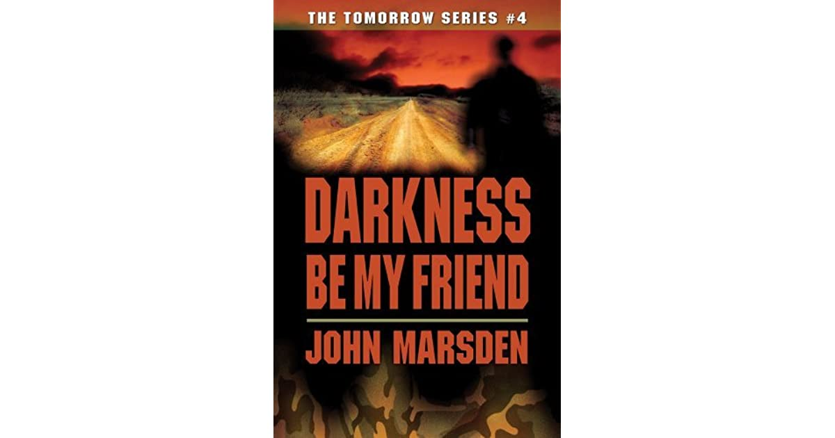 an analysis of the book darkness be my friend by john marsden John marsden was born in melbourne, australia, the third of four children, in 1950 his first dim memories, however, are of the small victorian country town of kyneton to which his parents moved when john was two.