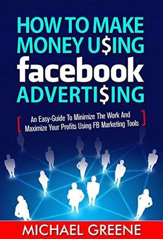 MAKE MONEY: How to Make Money Using Facebook Advertising (Social Media, Passive Income, Network Marketing, Money) (Social Media Marketing, Digital Marketing, ... Business, Make Money Online, Income 3)