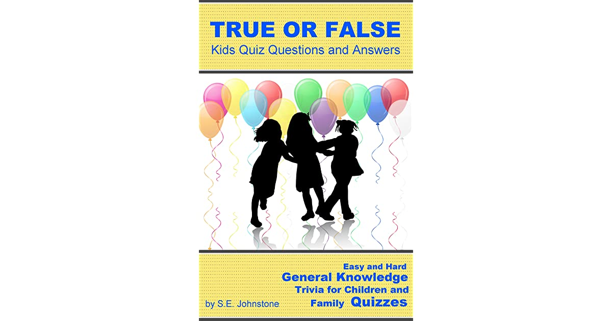 True or False Kids Quiz Questions and Answers: Easy and Hard General