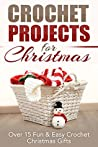 Crochet Projects for Christmas: Over 15 Fun & Easy Crochet Christmas Gifts (Crocheting, Crochet, Afghan, knitting, one day crocheting, Christmas projects, Crochet Projects, Christmas Gifts)