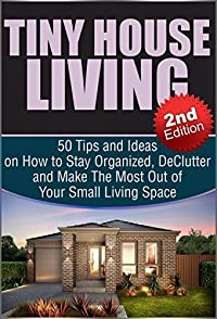 Tiny House Living 2nd Edition: 50 Tips and Ideas on How to Stay Organized, De-Clutter, and Make The Most Out of Your Small Living Space: Tiny House Living, ... Tiny House Floor Plans, Small House Book 1)