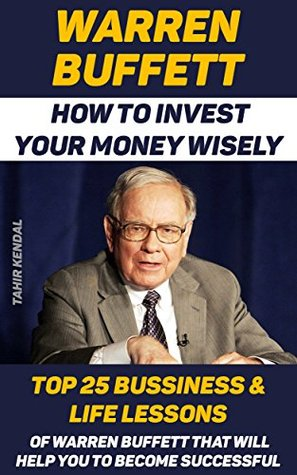 Warren Buffett: How to Invest Your Money Wisely. Top 25 Bussiness & Life Lessons Of Warren Buffett That Will Help You To Become Successful: (Finance, Management, ... Analysis, and The Wealth of Nations)