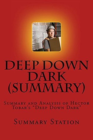 """Deep Down Dark (Summary): Summary and Analysis of Hector Tobar's """"Deep Down Dark: The Untold Stories of 33 Men Buried in a Chilean Mine and the Miracle That Set Them Free"""""""