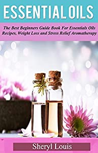 Essential Oils: The Best Beginners Guide Book for Essentials Oils Recipes, Weight Loss & Stress Relief Aromatherapy (Essential Oils, Essential Oils Books, ... free kindle books essential oils 1)