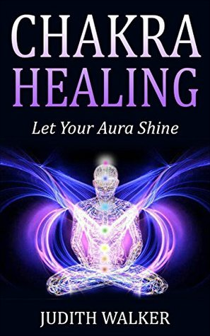 Chakra Healing: (Free Gift eBook Inside!) Let Your Aura Shine and Energy Flow, Clear Your Chakra (Understanding Your Seven Chakras and How to Balance Them)