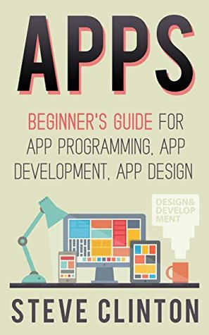 Apps: Beginner's Guide For App Programming, App Development, App Design (ios, android, smartphone, tablet, apple, samsung, apple watch, mac os, chrome, ... firefox, firephone, amazon kindle, iphone)