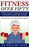 Fitness Over Fifty: A Women's Guide To Fighting Fat, Getting Fit, And Reversing The Signs Of Aging (Fitness over 50, Healthy Women's Life, Women's Excercise)