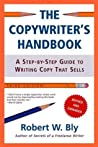 The Copywriter's Handbook: A Step-By-Step Guide To Writing Copy That Sells by Robert W. Bly