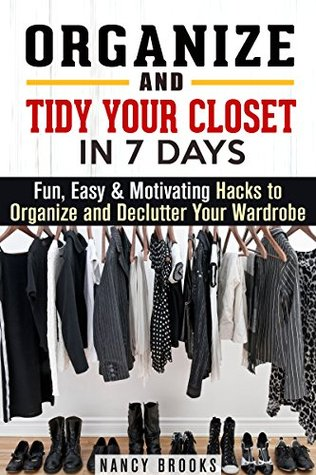 Organize and Tidy Your Closet in 7 Days: Fun, Easy & Motivating Hacks to Organize and Declutter Your Wardrobe (DIY Hacks & Home Organization)