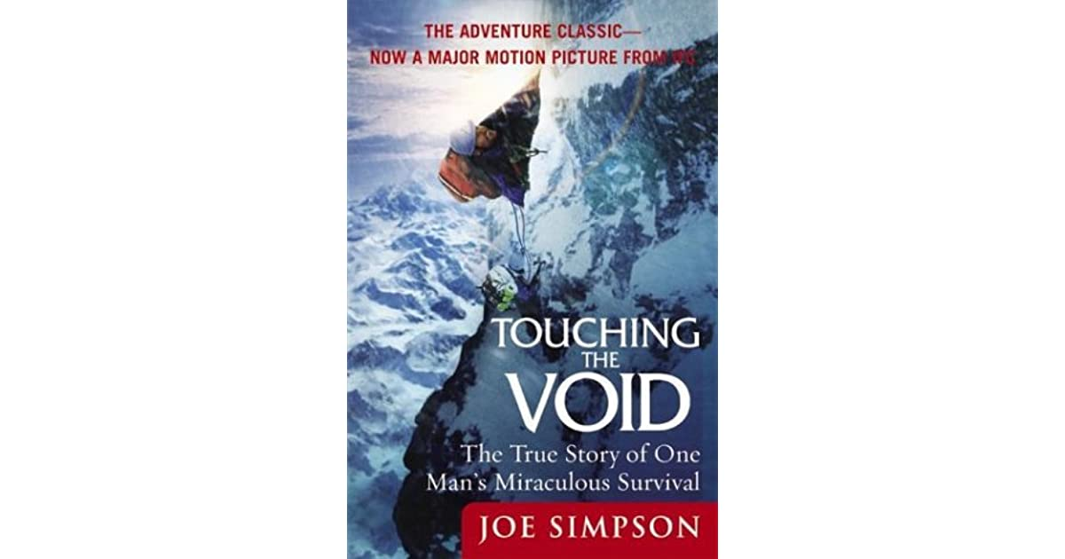 from touching the void joe s account Joe simpson is the author of several bestselling books, of which the first, touching the void, won both the ncr award and the boardman tasker award his later books are this game of ghosts , storms of silence , dark shadows falling , the beckoning silence and a novel, the water people.