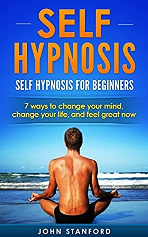 SELF HYPNOSIS: Self-Hypnosis, for Beginners- Change Your