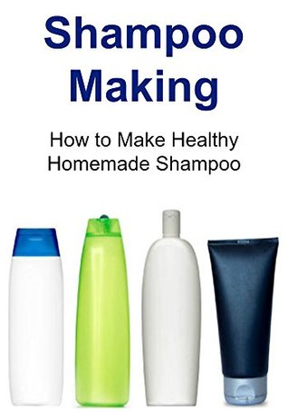 Shampoo Making: Natural Homemade Shampoo Recipes for Healthy