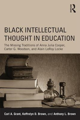 Black Intellectual Thought in Education: The Missing Traditions of Anna Julia Cooper, Carter G. Woodson, and Alain LeRoy Locke