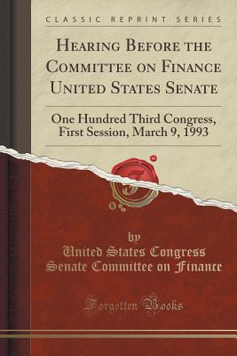 Hearing Before the Committee on Finance United States Senate: One Hundred Third Congress, First Session, March 9, 1993 (Classic Reprint)