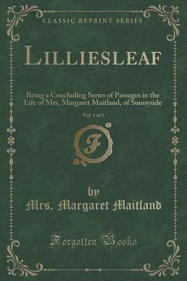Lilliesleaf, Vol. 1 of 3: Being a Concluding Series of Passages in the Life of Mrs. Margaret Maitland, of Sunnyside  by  Mrs Margaret Maitland