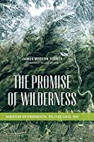 The Promise of Wilderness: American Environmental Politics Since 1964