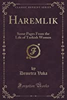 Haremlik: Some Pages from the Life of Turkish Women (Classic Reprint)