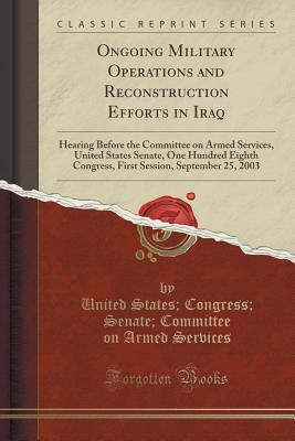 Ongoing Military Operations and Reconstruction Efforts in Iraq: Hearing Before the Committee on Armed Services, United States Senate, One Hundred Eighth Congress, First Session, September 25, 2003 (Classic Reprint)