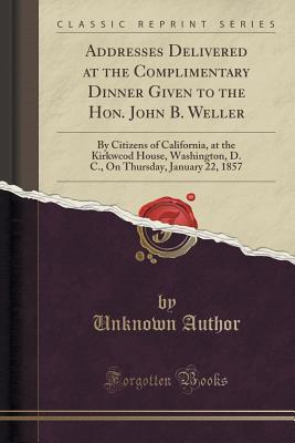 Addresses Delivered at the Complimentary Dinner Given to the Hon. John B. Weller: By Citizens of California, at the Kirkwcod House, Washington, D. C., on Thursday, January 22, 1857 (Classic Reprint)