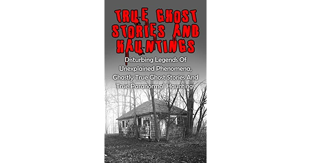 True Ghost Stories And Hauntings Disturbing Legends Of -7919