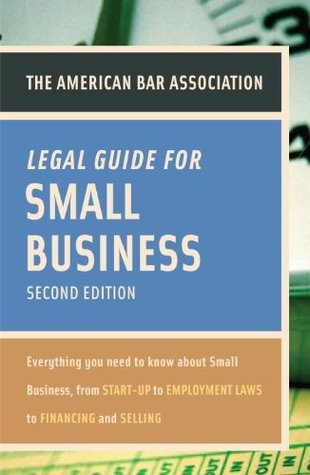 The American Bar Association Legal Guide for Small Business: Everything You Need to Know About Small Business, from Start-Up to Employment Laws to Financing and Selling