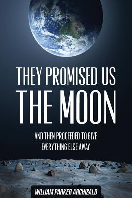 They Promised Us the Moon: And Then Proceeded To Give Everything Else Away