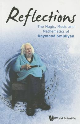 Reflections: The Magic, Music and Mathematics of Raymond Smullyan by