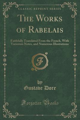 The Works of Rabelais: Faithfully Translated from the French, with Variorum Notes, and Numerous Illustrations (Classic Reprint)