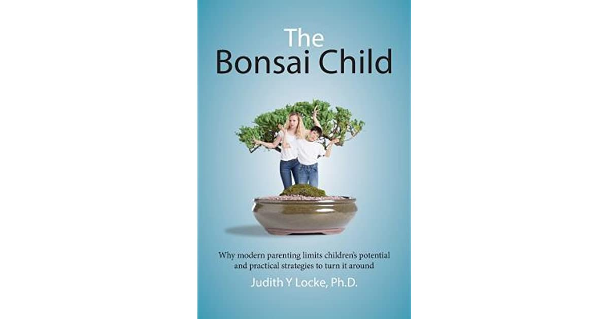 Practical Strategies For Parenting >> The Bonsai Child Why Modern Parenting Limits Children S Potential