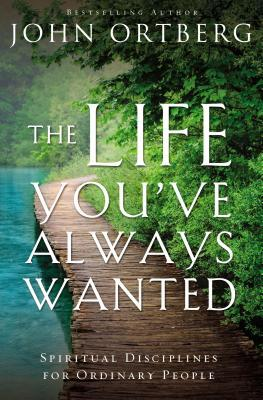 The Life You've Always Wanted by John Ortberg