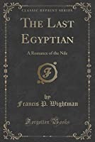 The Last Egyptian: A Romance of the Nile (Classic Reprint)