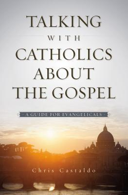 Talking with Catholics about the Gospel A Guide for Evangelicals