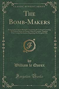 The Bomb-Makers: Being Some Curious Records Concerning the Craft and Cunning of Thedore Drost, an Enemy Alien in London, Together with Certain Revelations Regarding His Daughter Ells